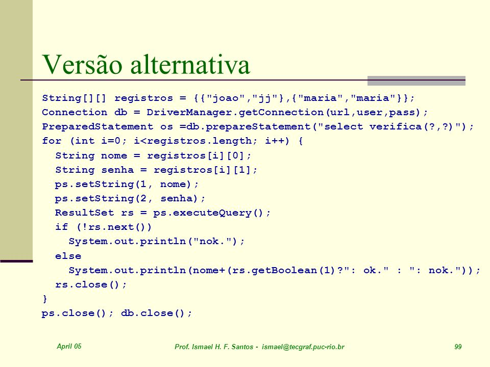 Versão alternativa String[][] registros = {{ joao , jj },{ maria , maria }}; Connection db = DriverManager.getConnection(url,user,pass);